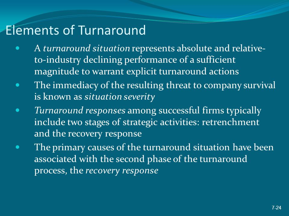 Elements of Turnaround A turnaround situation represents absolute and relative- to-industry declining performance of a sufficient magnitude to warrant