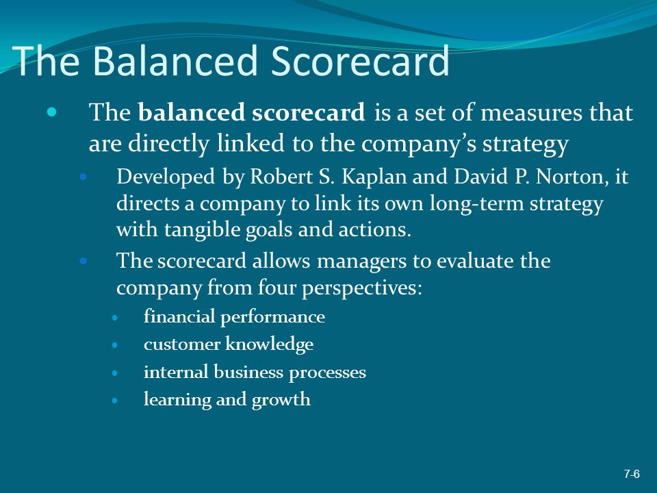The Balanced Scorecard The balanced scorecard is a set of measures that are directly linked to the company's strategy Developed by Robert S. Kaplan an