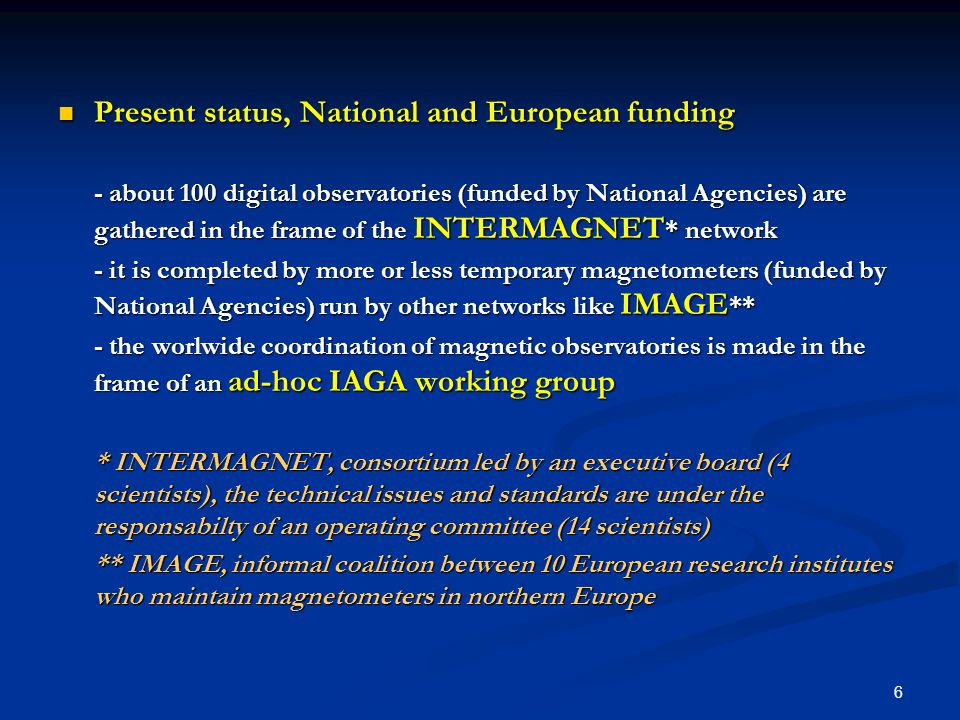 7 What are the gaps in the measurements and the lack of coordination What are the gaps in the measurements and the lack of coordination - no gap in stations for Europe (planetary scale, regional scale ?) - coordination via IAGA (+ an internal coordination system for INTERMAGNET) Benefit of a cooperation between National and European organisms Benefit of a cooperation between National and European organisms - Cooperation allows reduction of costs and high level technological infrastructure