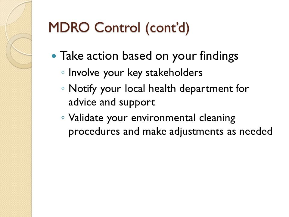MDRO Control (cont'd) Take action based on your findings ◦ Involve your key stakeholders ◦ Notify your local health department for advice and support