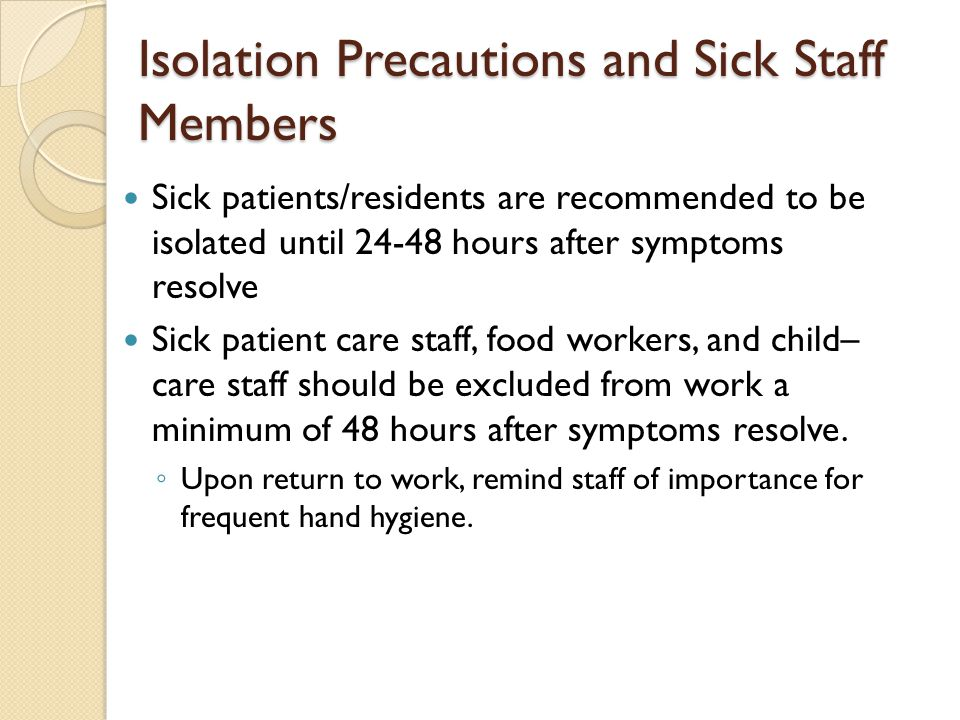 Isolation Precautions and Sick Staff Members Sick patients/residents are recommended to be isolated until 24-48 hours after symptoms resolve Sick pati