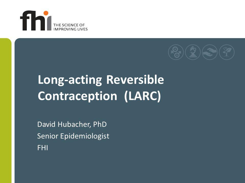Long-acting Reversible Contraception (LARC) David Hubacher, PhD Senior Epidemiologist FHI