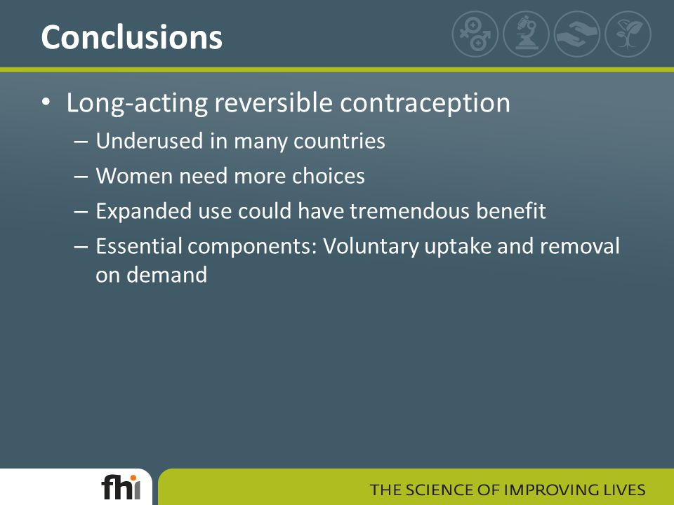 Long-acting reversible contraception – Underused in many countries – Women need more choices – Expanded use could have tremendous benefit – Essential