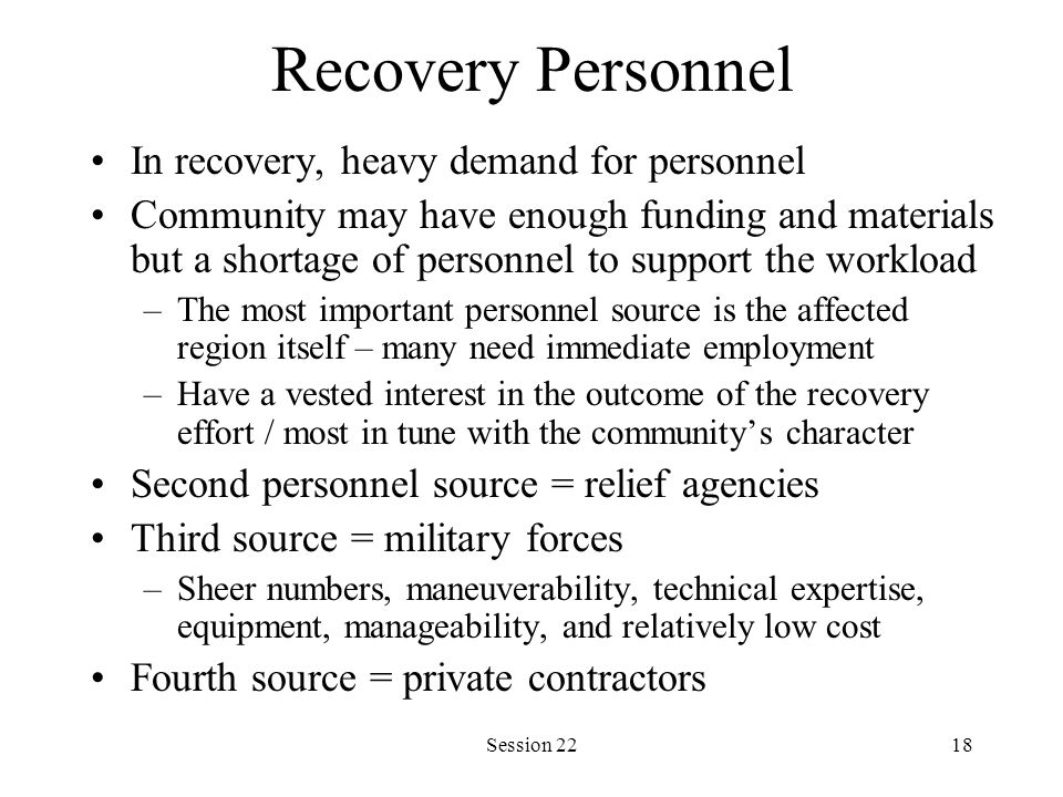 Session 2218 Recovery Personnel In recovery, heavy demand for personnel Community may have enough funding and materials but a shortage of personnel to support the workload –The most important personnel source is the affected region itself – many need immediate employment –Have a vested interest in the outcome of the recovery effort / most in tune with the community's character Second personnel source = relief agencies Third source = military forces –Sheer numbers, maneuverability, technical expertise, equipment, manageability, and relatively low cost Fourth source = private contractors