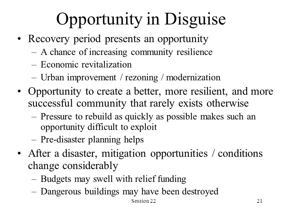 Session 2221 Opportunity in Disguise Recovery period presents an opportunity –A chance of increasing community resilience –Economic revitalization –Urban improvement / rezoning / modernization Opportunity to create a better, more resilient, and more successful community that rarely exists otherwise –Pressure to rebuild as quickly as possible makes such an opportunity difficult to exploit –Pre-disaster planning helps After a disaster, mitigation opportunities / conditions change considerably –Budgets may swell with relief funding –Dangerous buildings may have been destroyed
