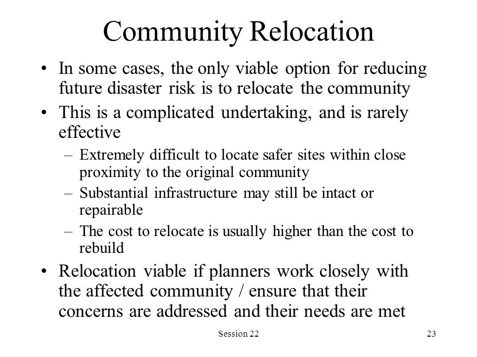 Session 2223 Community Relocation In some cases, the only viable option for reducing future disaster risk is to relocate the community This is a complicated undertaking, and is rarely effective –Extremely difficult to locate safer sites within close proximity to the original community –Substantial infrastructure may still be intact or repairable –The cost to relocate is usually higher than the cost to rebuild Relocation viable if planners work closely with the affected community / ensure that their concerns are addressed and their needs are met