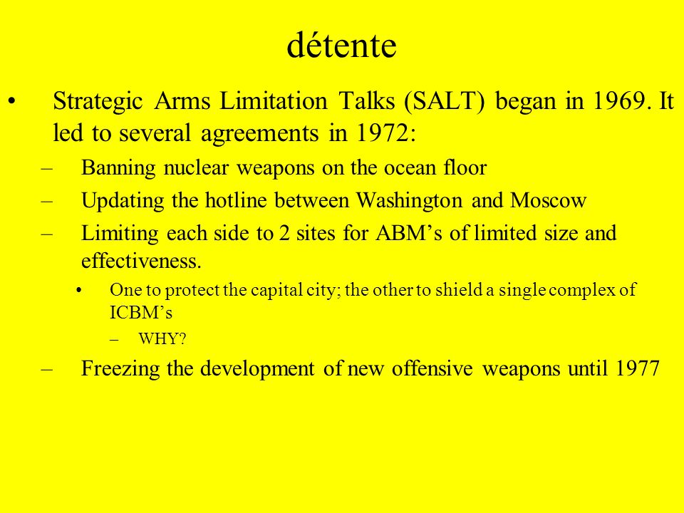 détente SALT II (1974) –A ban on all underground tests over 150 kilotons –And SALT should be extended to 1985 –The treaty was signed in 1979 and there were five major points: 1.Limiting delivery systems to 2,400, declining to 2,250 in 1985 2.Missiles over a certain size were banned 3.Limits were set on the number of warheads per missile 4.Modest restrictions on the development of new delivery systems 5.Parties agreed to notify each other of tests and stocks Congress never ratified.