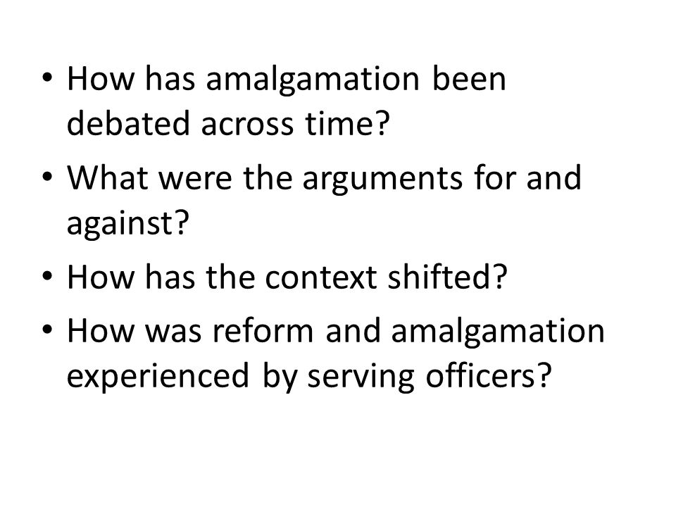 How has amalgamation been debated across time? What were the arguments for and against? How has the context shifted? How was reform and amalgamation e