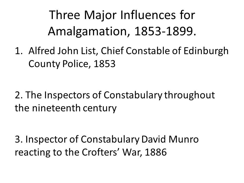 Three Major Influences for Amalgamation, 1853-1899. 1.Alfred John List, Chief Constable of Edinburgh County Police, 1853 2. The Inspectors of Constabu