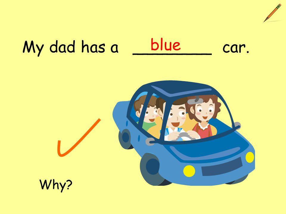 My dad has a ________ car. blue Why?
