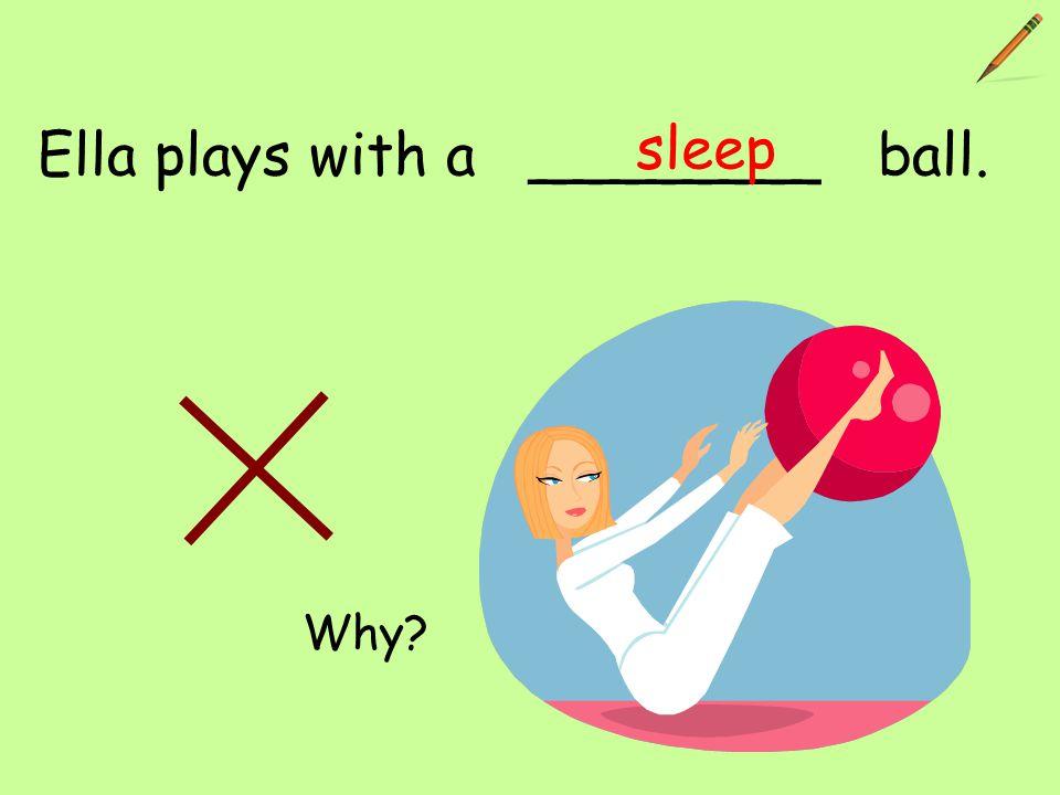 Ella plays with a ________ ball. sleep Why?