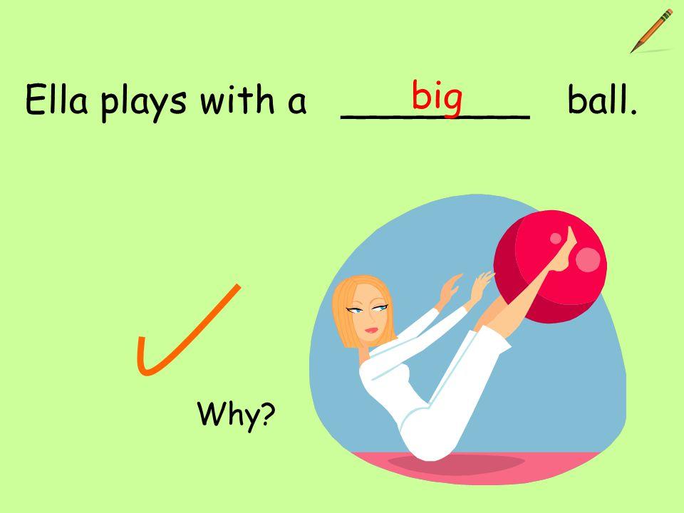 Ella plays with a ________ ball. big Why?