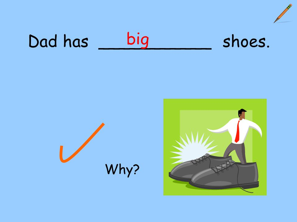Dad has ___________ shoes. big Why?