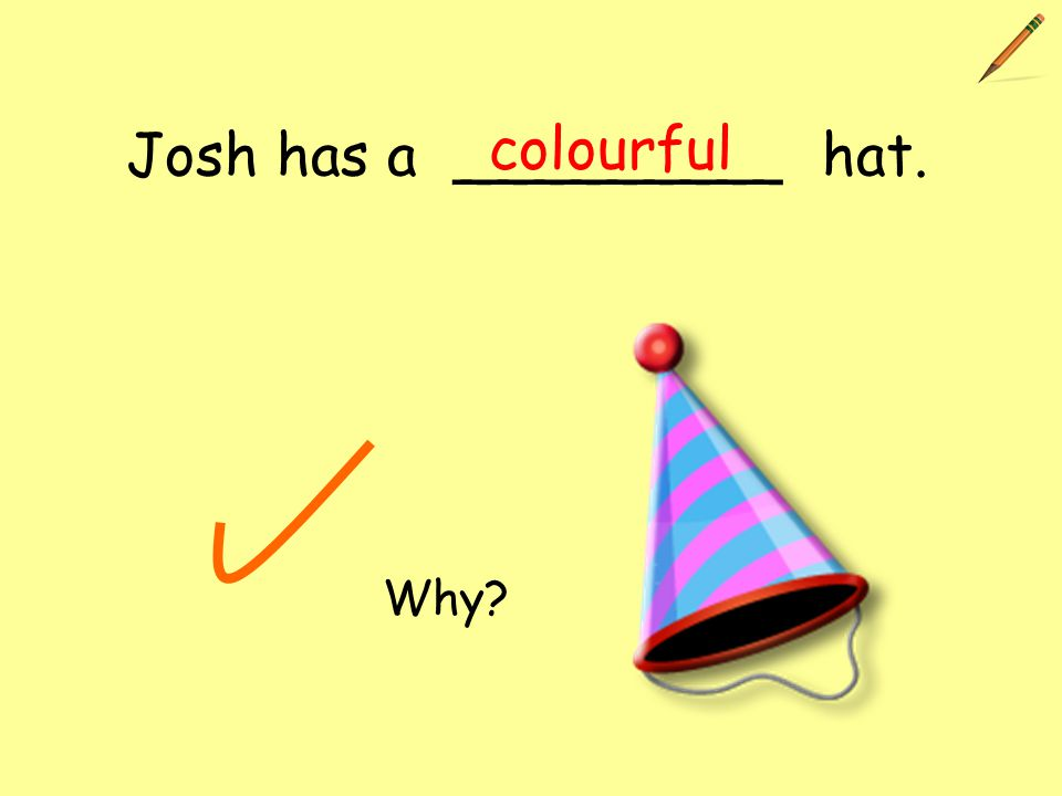 Josh has a _________ hat. colourful Why?