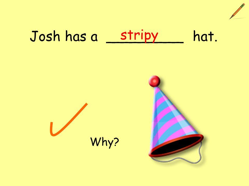 Josh has a _________ hat. stripy Why?