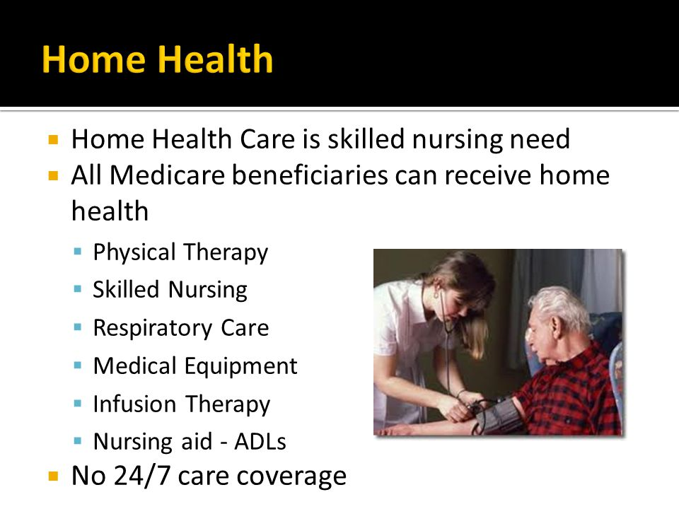  Home Health Care is skilled nursing need  All Medicare beneficiaries can receive home health  Physical Therapy  Skilled Nursing  Respiratory Care  Medical Equipment  Infusion Therapy  Nursing aid - ADLs  No 24/7 care coverage
