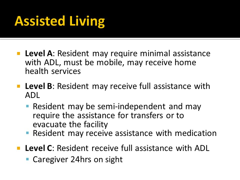  Level A: Resident may require minimal assistance with ADL, must be mobile, may receive home health services  Level B: Resident may receive full assistance with ADL  Resident may be semi-independent and may require the assistance for transfers or to evacuate the facility  Resident may receive assistance with medication  Level C: Resident receive full assistance with ADL  Caregiver 24hrs on sight