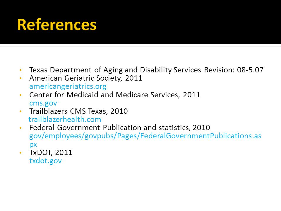 Texas Department of Aging and Disability Services Revision: American Geriatric Society, 2011 americangeriatrics.org Center for Medicaid and Medicare Services, 2011 cms.gov Trailblazers CMS Texas, 2010 trailblazerhealth.com Federal Government Publication and statistics, 2010 gov/employees/govpubs/Pages/FederalGovernmentPublications.as px TxDOT, 2011 txdot.gov