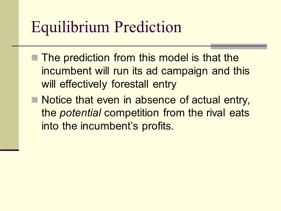 Equilibrium Prediction The prediction from this model is that the incumbent will run its ad campaign and this will effectively forestall entry Notice