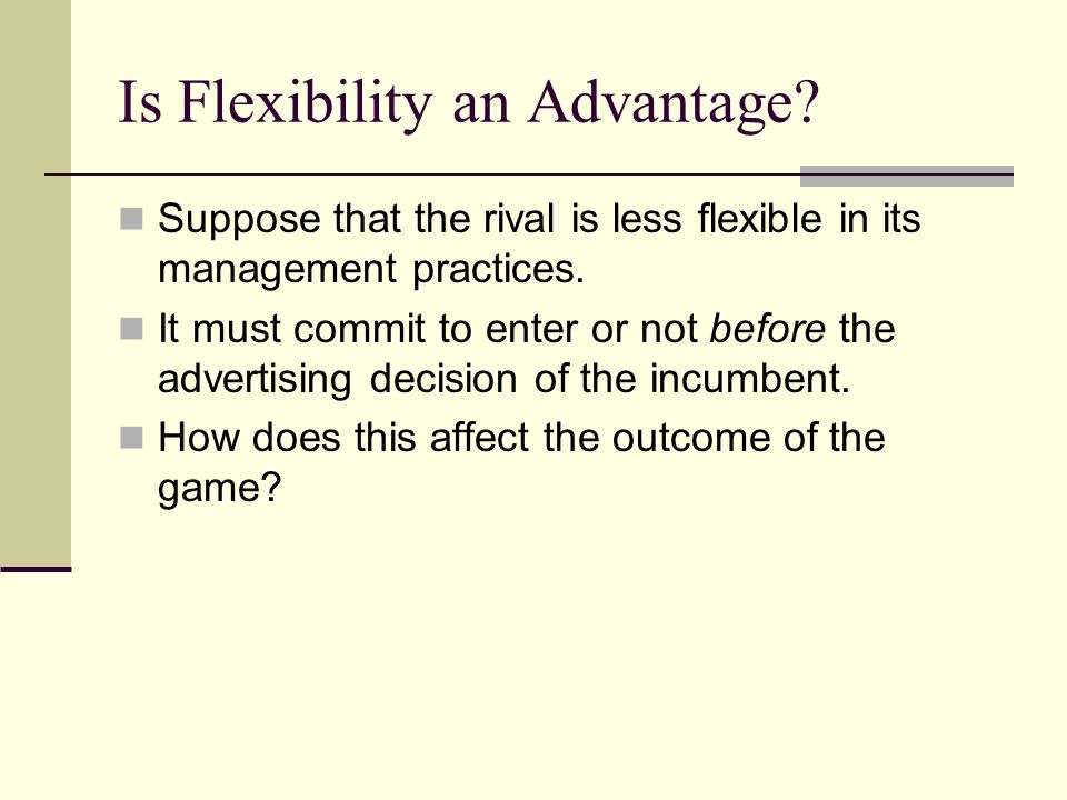 Is Flexibility an Advantage? Suppose that the rival is less flexible in its management practices. It must commit to enter or not before the advertisin