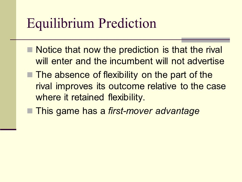 Equilibrium Prediction Notice that now the prediction is that the rival will enter and the incumbent will not advertise The absence of flexibility on