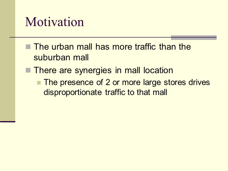 Motivation The urban mall has more traffic than the suburban mall There are synergies in mall location The presence of 2 or more large stores drives d