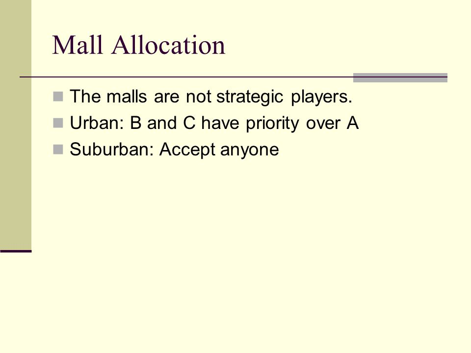 Mall Allocation The malls are not strategic players. Urban: B and C have priority over A Suburban: Accept anyone