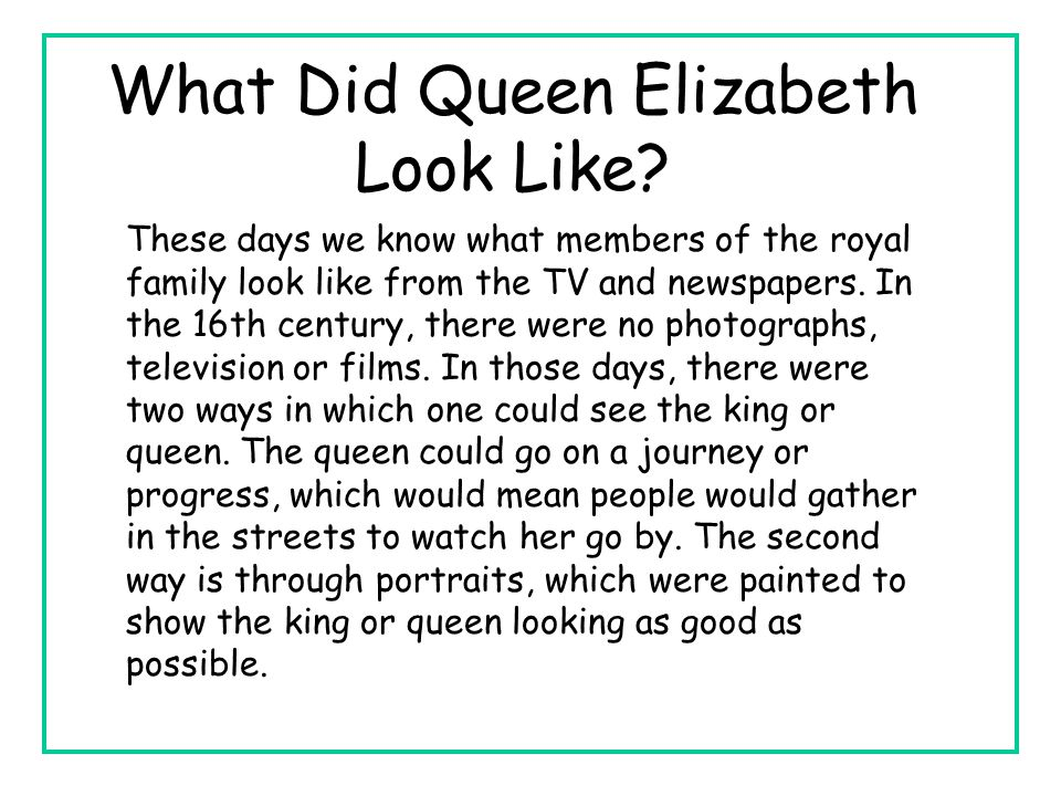 What Did Queen Elizabeth Look Like? These days we know what members of the royal family look like from the TV and newspapers. In the 16th century, the