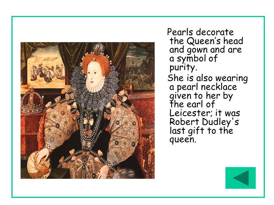 Pearls decorate the Queen's head and gown and are a symbol of purity. She is also wearing a pearl necklace given to her by the earl of Leicester; it w