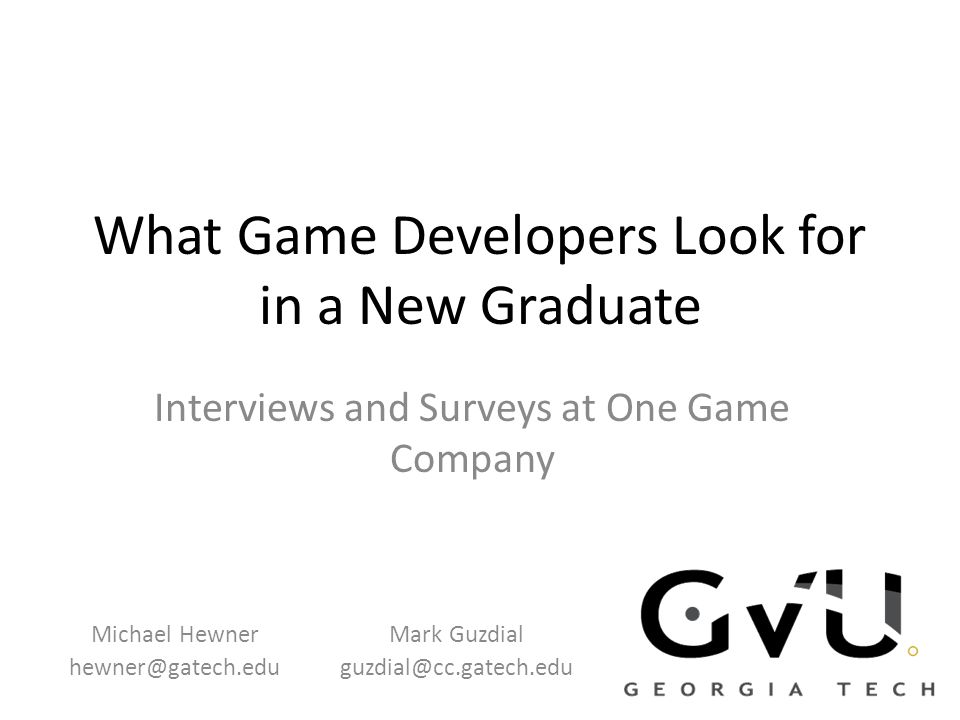 What Game Developers Look for in a New Graduate Interviews and Surveys at One Game Company Michael Hewner hewner@gatech.edu Mark Guzdial guzdial@cc.gatech.edu