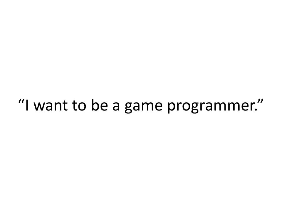 I want to be a game programmer.