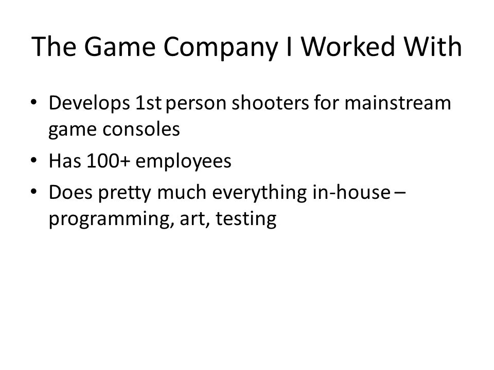 The Game Company I Worked With Develops 1st person shooters for mainstream game consoles Has 100+ employees Does pretty much everything in-house – programming, art, testing