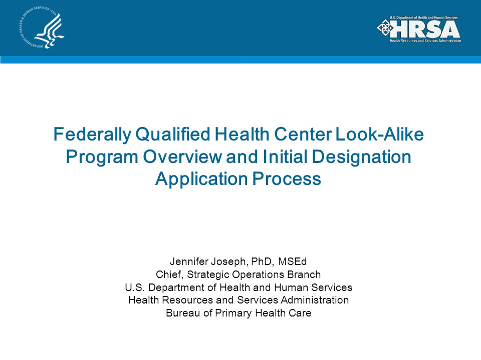 Federally Qualified Health Center Look-Alike Program Overview and Initial Designation Application Process Jennifer Joseph, PhD, MSEd Chief, Strategic