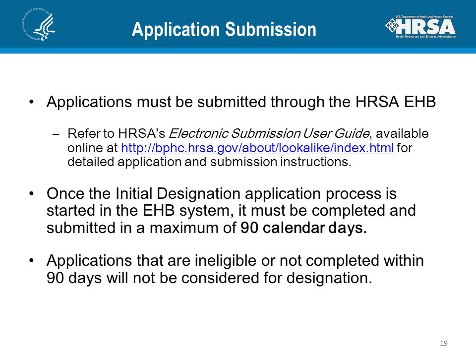 Application Submission Applications must be submitted through the HRSA EHB –Refer to HRSA's Electronic Submission User Guide, available online at http