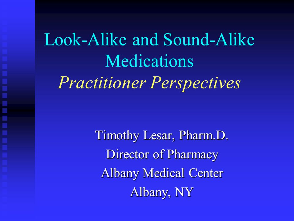 Look-Alike and Sound-Alike Medications Practitioner Perspectives Timothy Lesar, Pharm.D. Director of Pharmacy Albany Medical Center Albany, NY