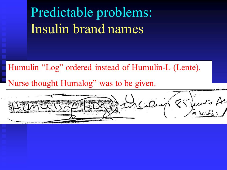 """Predictable problems: Insulin brand names Humulin """"Log"""" ordered instead of Humulin-L (Lente). Nurse thought Humalog"""" was to be given."""