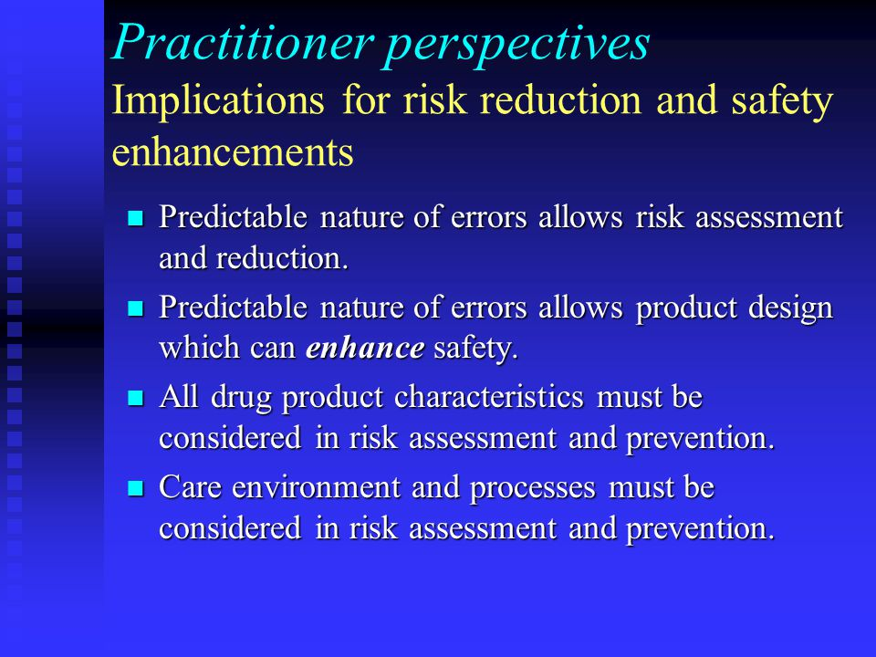 Practitioner perspectives Implications for risk reduction and safety enhancements Predictable nature of errors allows risk assessment and reduction. P