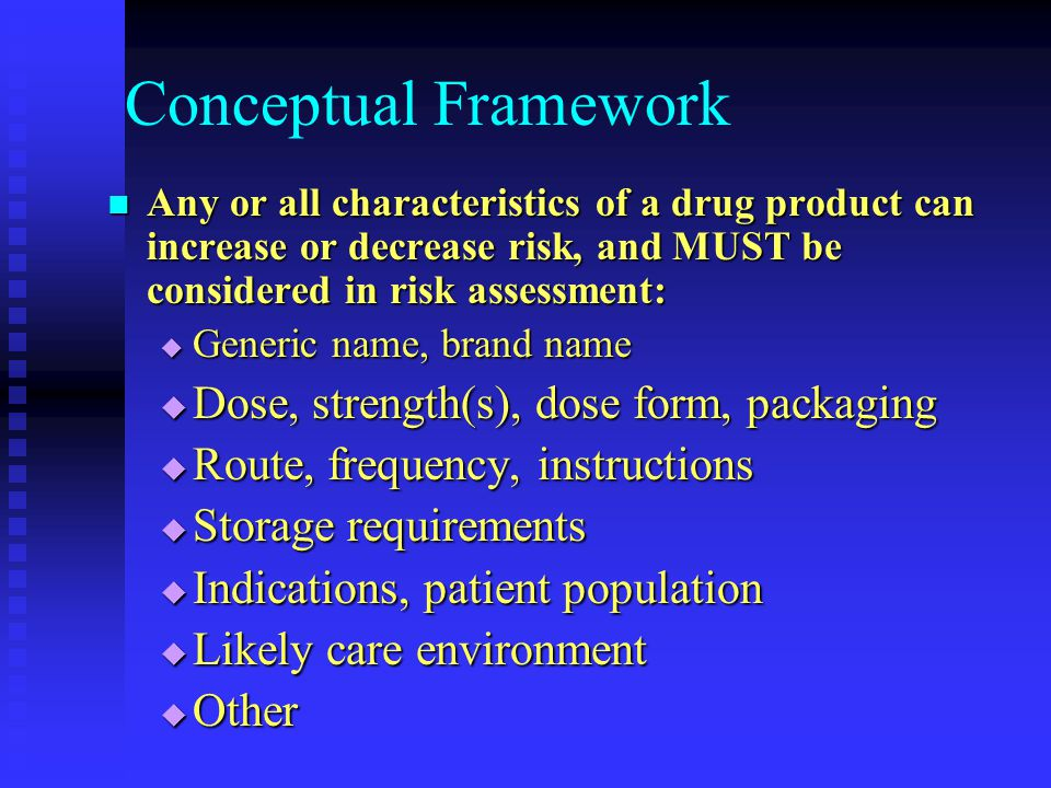 Conceptual Framework Any or all characteristics of a drug product can increase or decrease risk, and MUST be considered in risk assessment: Any or all