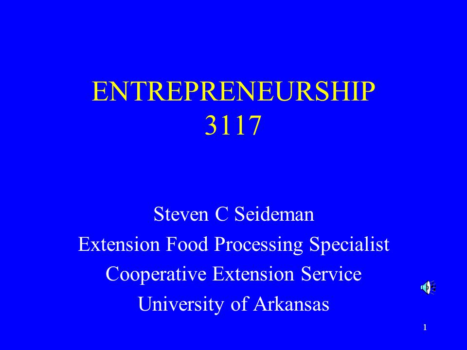 1 ENTREPRENEURSHIP 3117 Steven C Seideman Extension Food Processing Specialist Cooperative Extension Service University of Arkansas