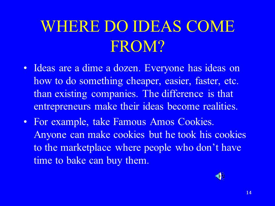 14 WHERE DO IDEAS COME FROM. Ideas are a dime a dozen.