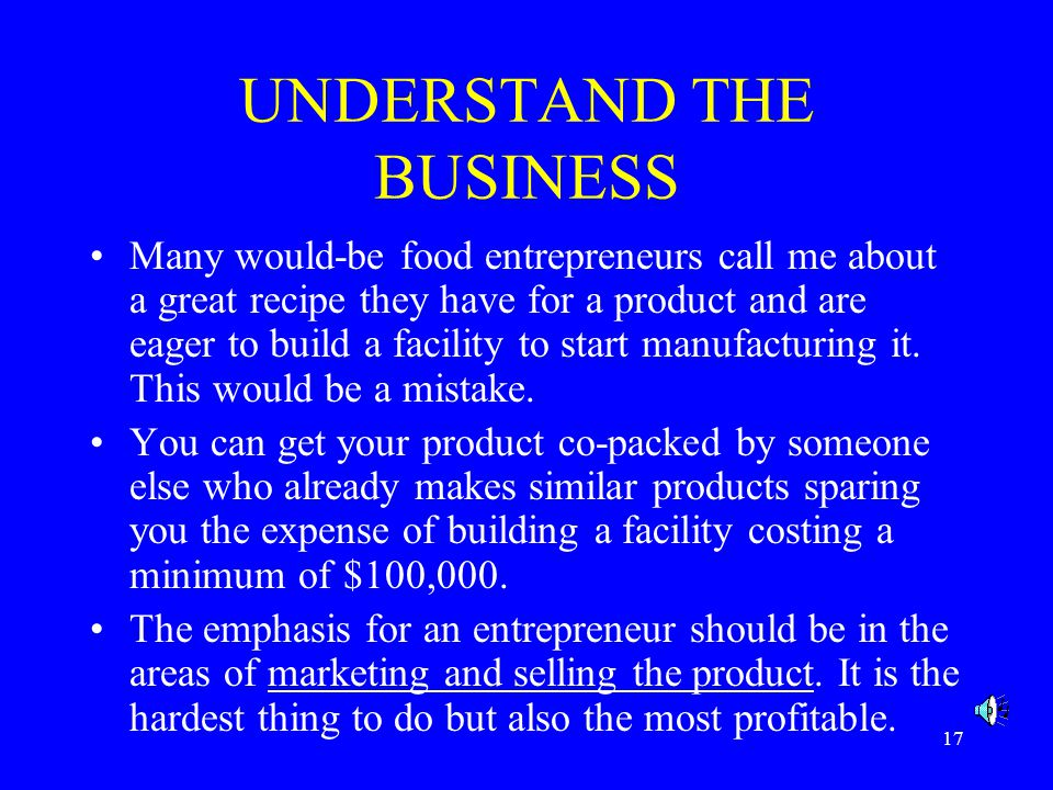 17 UNDERSTAND THE BUSINESS Many would-be food entrepreneurs call me about a great recipe they have for a product and are eager to build a facility to start manufacturing it.