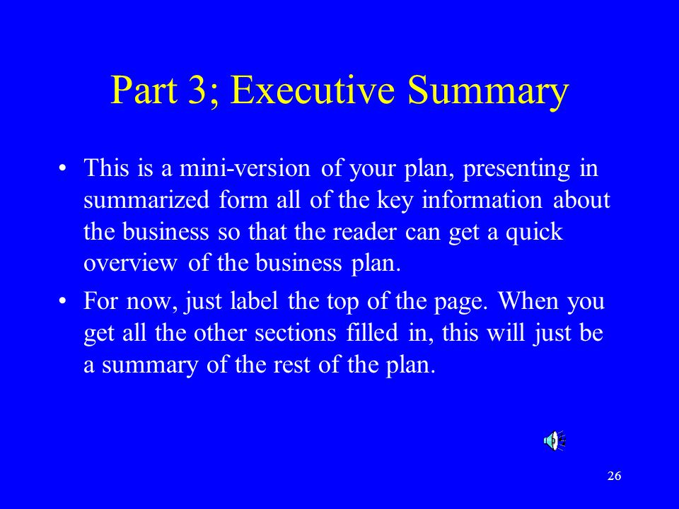 26 Part 3; Executive Summary This is a mini-version of your plan, presenting in summarized form all of the key information about the business so that the reader can get a quick overview of the business plan.