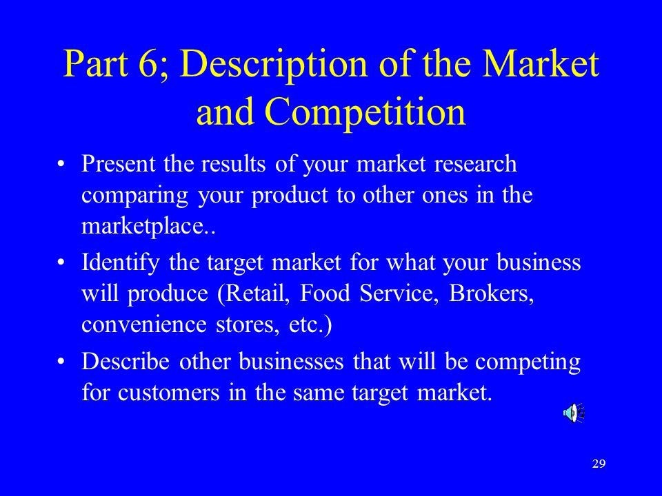 29 Part 6; Description of the Market and Competition Present the results of your market research comparing your product to other ones in the marketplace..