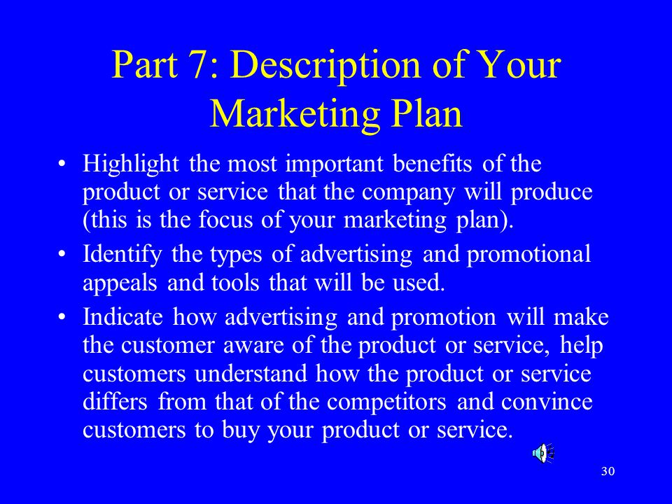 30 Part 7: Description of Your Marketing Plan Highlight the most important benefits of the product or service that the company will produce (this is the focus of your marketing plan).