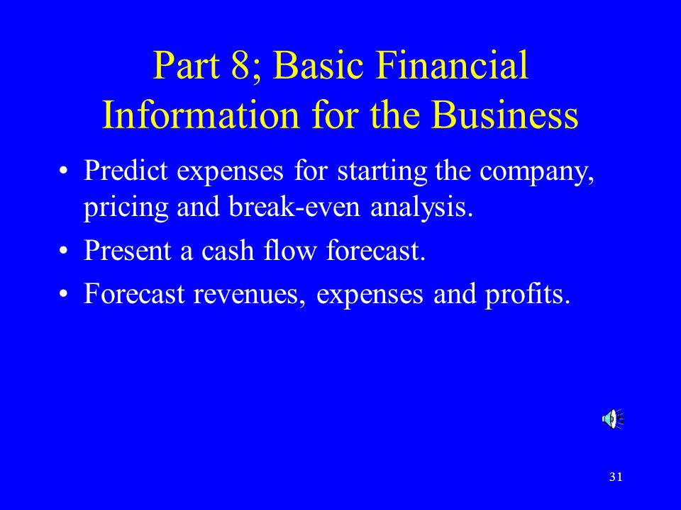 31 Part 8; Basic Financial Information for the Business Predict expenses for starting the company, pricing and break-even analysis.