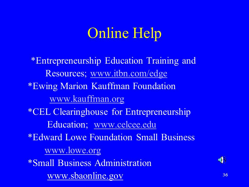 36 Online Help *Entrepreneurship Education Training and Resources;   *Ewing Marion Kauffman Foundation   *CEL Clearinghouse for Entrepreneurship Education;   *Edward Lowe Foundation Small Business   *Small Business Administration