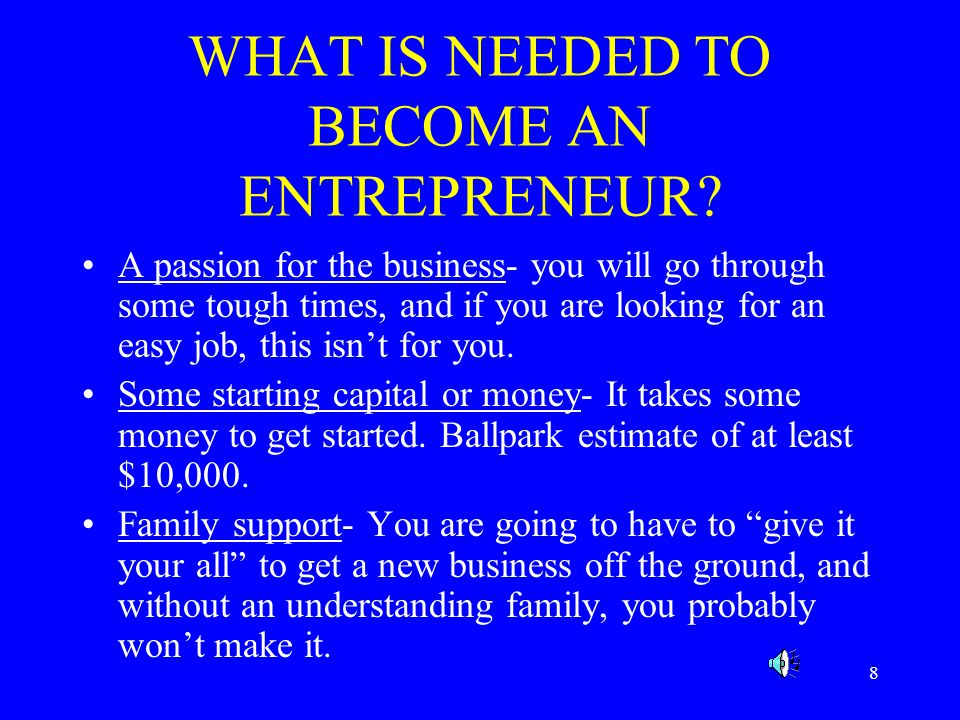 8 WHAT IS NEEDED TO BECOME AN ENTREPRENEUR.