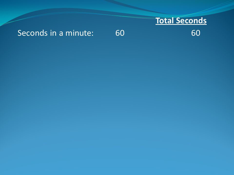 Total Seconds Seconds in a minute: 60 60 Minutes in an hour: 60 3,600