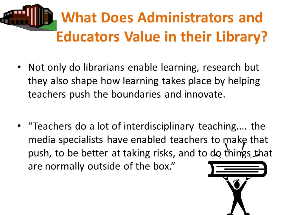 What Does Administrators and Educators Value in their Library? Not only do librarians enable learning, research but they also shape how learning takes