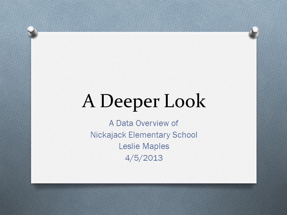 A Deeper Look A Data Overview of Nickajack Elementary School Leslie Maples 4/5/2013